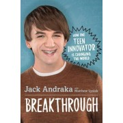 Breakthrough: How One Teen Innovator Is Changing the World by Jack Andraka