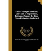 Luther's Large Catechism; God's Call to Repentence, Faith and Prayer, the Bible Plan of Salvation Explained by Martin 1483-1546 Luther