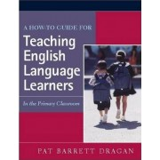 A How-to Guide for Teaching English Language Learners by Pat Barrett Dragan