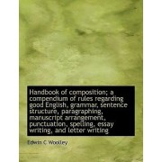 Handbook of Composition; A Compendium of Rules Regarding Good English, Grammar, Sentence Structure, Paragraphing, Manuscript Arrangement, Punctuation, Spelling, Essay Writing, and Letter Writing by Edwin C Woolley