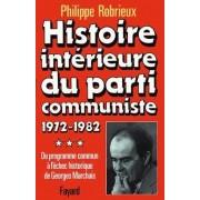 Histoire Intérieure Du Parti Communiste - Tome 3, Du Programme Commun À L'échec Historique De Georges Marchais, 1972-1982