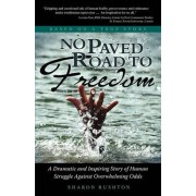 No Paved Road to Freedom - A Dramatic and Inspiring Story of Human Struggle Against Overwhelming Odds - Based on a True Story by Sharon R Rushton