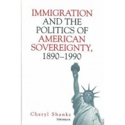 Immigration and the Politics of American Sovereignty, 1890-1990 by Cheryl Shanks