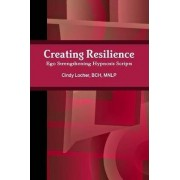 Creating Resilience: Ego Strengthening Hypnosis Scripts by Cindy MNLP BCH Locher