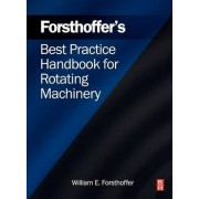 Forsthoffer's Best Practice Handbook for Rotating Machinery by William E. Forsthoffer