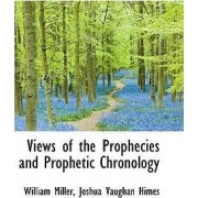 Views of the Prophecies and Prophetic Chronology by Joshua Vaughan Himes William Miller
