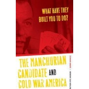 What Have They Built You to Do? The Manchurian Candidate and Cold War America by Matthew Frye Jacobson