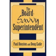 The Board-Savvy Superintendent by Paul D. Houston