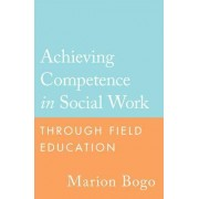 Achieving Competence in Social Work Through Field Education by Marion Bogo