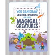You Can Draw Dragons, Unicorns, and Other Magical Creatures by Mattia Cerato