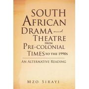 South African Drama and Theatre from Pre-Colonial Times to the 1990s by Mzo Sirayi