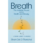 Breath the Invisible Power Behind Health and Beauty by Shant Joti J Marechal