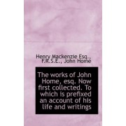 The Works of John Home, Esq. Now First Collected. to Which Is Prefixed an Account of His Life by Henry Mackenzie