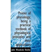 Primer of Physiology; Being a Practical Textbook of Physiological Principles and Their Applications by John Woodside Ritchie