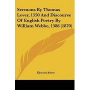 Sermons by Thomas Lever, 1550 and Discourse of English Poetry by William Webbe, 1586 (1870) by Edward Arber