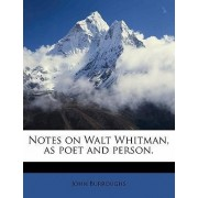 Notes on Walt Whitman, as Poet and Person. by John Burroughs