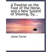 A Treatise on the Foot of the Horse, and a New System of Shoeing, By... by James Turner