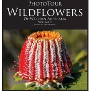 Phototour Wildflowers of Western Australia Vol2: A Photographic Journey Through a Natural Kaleidoscope