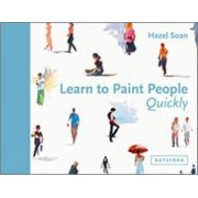 Learn to Paint People Quickly: A Practical Step-by-Step Guide to Learning to Paint People in Watercolour and Oils by Hazel Soan
