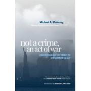 Not a Crime, an Act of War by Michael B Mukasey