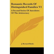 Romantic Records of Distinguished Families V2 by J Bernard Burke