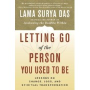 Letting Go of the Person You Used to Be by Lama Surya Das