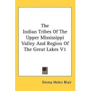 The Indian Tribes of the Upper Mississippi Valley and Region of the Great Lakes V1 by Emma Helen Blair