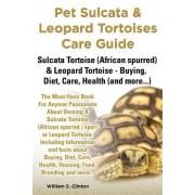 Pet Sulcata & Leopard Tortoises Care Guide Sulcata Tortoise (African Spurred) & Leopard Tortoise - Buying, Diet, Care, Health (and More...) by William S Clinton