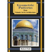 Geometric Patterns from Islamic Art and Architecture by Robert Field