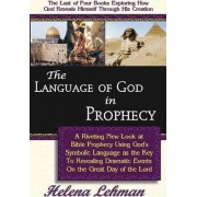 The Language of God in Prophecy, a Dynamic New Look at Bible Prophecy Using God's Symbolic Language as the Key to Understanding Dramatic Core Events on the Day of the Lord by Helena Lehman