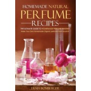 Homemade Natural Perfume Recipes - The Ultimate Guide to Homemade Perfume Making by Erma Bomberger