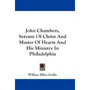John Chambers, Servant of Christ and Master of Hearts and His Ministry in Philadelphia by William Elliot Griffis