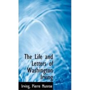 The Life and Letters of Washington Irving by Irving Pierre Munroe