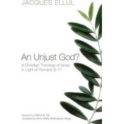 An Unjust God? A Christian Theology of Israel in Light of Romans 9-11 by Jacques Ellul