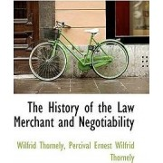 The History of the Law Merchant and Negotiability by Percival Ernest Wilfrid Thorne Thornely