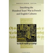 Inscribing the Hundred Years' War in French and English Cultures by Denise Nowakowski Baker