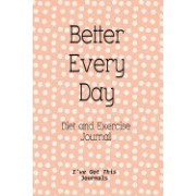 Diet and Exercise Journal: Better Every Day