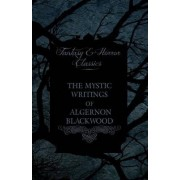 The Mystic Writings of Algernon Blackwood - 14 Short Stories from the Pen of England's Most Prolific Writer of Ghost Stories (Fantasy and Horror Classics) by Algernon Blackwood