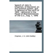 Speech of John G. Chapman, of Maryland, on the Revenue System, and in Defence of the Tariff of 1842 by Chapman J G (John Gadsby)