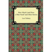 How Much Land Does a Man Need? and Other Stories by Count Leo Nikolayevich Tolstoy