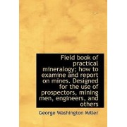 Field Book of Practical Mineralogy; How to Examine and Report on Mines. Designed for the Use of Pros by George Washington Miller