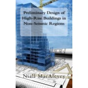 Preliminary Design of High-Rise Buildings in Non-Seismic Regions by Dr Niall F Macalevey
