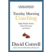 Tuesday Morning Coaching: Eight Simple Truths to Boost Your Career and Your Life by David Cottrell