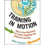 Training in Motion: How to Use Movement to Create Engaging and Effective Learning by Mike Kuczala