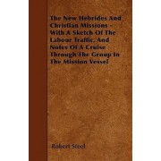 The New Hebrides And Christian Missions - With A Sketch Of The Labour Traffic, And Notes Of A Cruise Through The Group In The Mission Vessel by Robert Steel