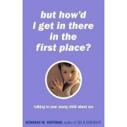 But How'd I Get in There in the First Place? by Deborah Roffman