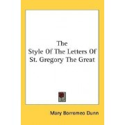 The Style of the Letters of St. Gregory the Great by Mary Borromeo Dunn