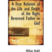 A True Relation of the Life and Death of the Right Reverend Father in God by William Bedell