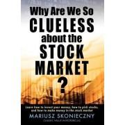 Why Are We So Clueless about the Stock Market? Learn How to Invest Your Money, How to Pick Stocks, and How to Make Money in the Stock Market by Mariusz Skonieczny