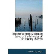 Educational Values a Methods Based on the Principles of the Training Process by Walter Guy Sleight